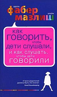 """Книга """"Как говорить, чтобы дети слушали, и как слушать, чтобы дети говорили"""" Адель Фабер, Элейн Мазлиш"""