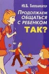 Книга «Продолжаем общаться с ребенком. Так?» Юлия Гиппенрейтер