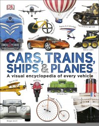Cars, Trains, Ships and Planes: A Visual Encyclopedia to Every Vehicle