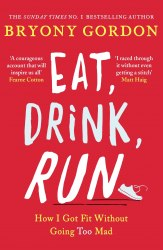 Eat, Drink, Run.: How I Got Fit Without Going Too Mad