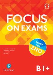 Focus on Exams B1+ / Посібник для підготовки до іспитів
