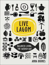 Live Lagom: Balanced Living, The Swedish Way - Anna Brones