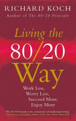 Living the 80/20 Way: Work Less, Worry Less, Succeed More, Enjoy More - Richard Koch