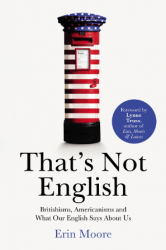 That's Not English: Britishisms, Americanisms and What Our English Says About Us