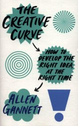 The Creative Curve: How to Develop the Right Idea, at the Right Time - Allen Gannett