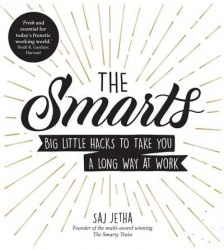 The Smarts : Big Little Hacks to Take You a Long Way at Work - Saj Jetha