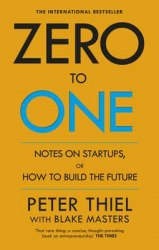 Zero to One: Notes on Start Ups, or How to Build the Future - Peter Thiel