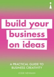 A Practical Guide To Business Creativity: Build Your Business on Ideas