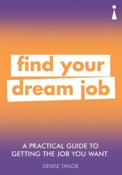 A Practical Guide To Getting The Job You Really Want: Find Your Dream Job