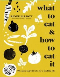 What to Eat and How to Eat it : 99 super ingredients for a healthy life