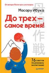 """Книга """"До трех - самое время! 76 советов по раннему воспитанию"""" Масару Ибука"""