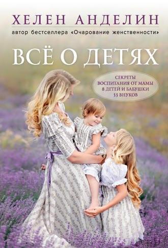 """Книга """"Всё о детях. Секреты воспитания от мамы 8 детей и бабушки 33 внуков"""" Хелен Анделин"""