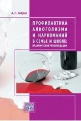 Профилактика алкогализма и наркоманией в семье и школе: практические рекомендации 2-е изд Бобров А.Е.