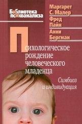 Психологическое рождение человека младенца: симбиоз и индивидуация. Библиотека психоанализа Малер М.,Пайн Ф., Бергман А.