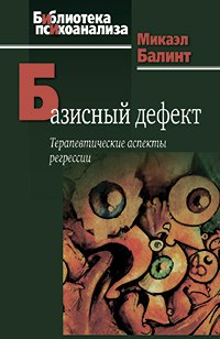 Базисный дефект: Терапевтические аспекты регрессии. 2-е изд. Микаэл Балинт