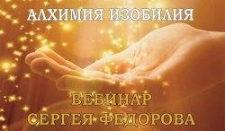 ВЕБИНАР «АЛХИМИЯ ИЗОБИЛИЯ» Сергей Федоров