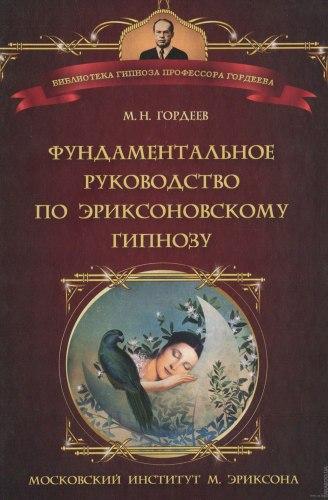 Фундаментальное руководство по эриксоновскому гипнозу Гордеев М.Н.
