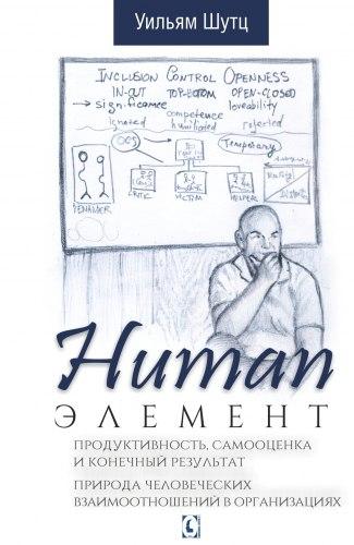 Human Элемент Продуктивность самооценка и конечный результат. Природа человеческих взаимоотношений в организациях Шутц У.