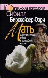 """""""Мать: Архетипический образ в волшебной сказке"""" Биркхойзер-Оэри С."""